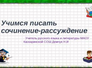 Учимся писать сочинение-рассуждение Учитель русского языка и литературы МАОУ