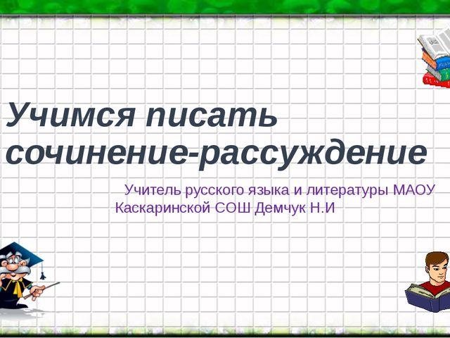 Учимся писать сочинение-рассуждение Учитель русского языка и литературы МАОУ...
