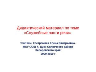 Дидактический материал по теме «Служебные части речи» Учитель: Костромина Еле