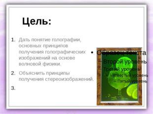 Цель: Дать понятие голографии, основных принципов получения голографических и