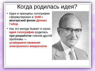 Когда родилась идея? Идеи и принципы голографии сформулировал в 1948 г. венге