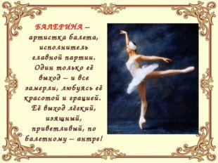 БАЛЕРИНА – артистка балета, исполнитель главной партии. Один только её выход