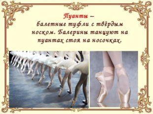 Пуанты – балетные туфли с твёрдым носком. Балерины танцуют на пуантах стоя н
