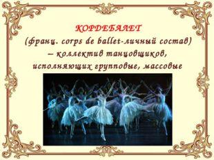 КОРДЕБАЛЕТ (франц. corps de ballet-личный состав) – коллектив танцовщиков, и