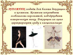 ХУДОЖНИК создаёт для балета декорации и костюмы. Костюмы показывают особенно