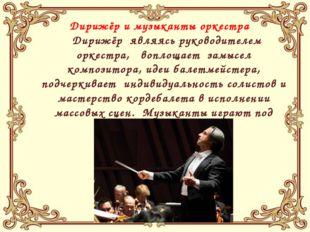 Дирижёр и музыканты оркестра Дирижёр являясь руководителем оркестра, воплоща