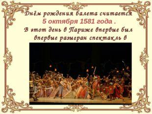 Днём рождения балета считается 5 октября 1581 года . В этот день в Париже вп