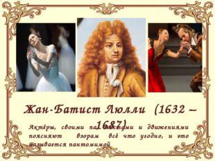 Жан-Батист Люлли (1632 – 1687) Актёры, своими па, жестами и движениями поясн