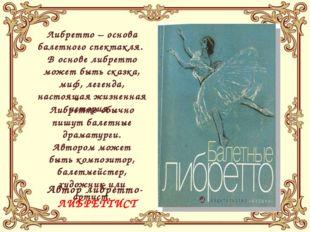 Либретто – основа балетного спектакля. В основе либретто может быть сказка,
