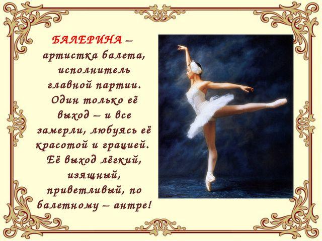 БАЛЕРИНА – артистка балета, исполнитель главной партии. Один только её выход...