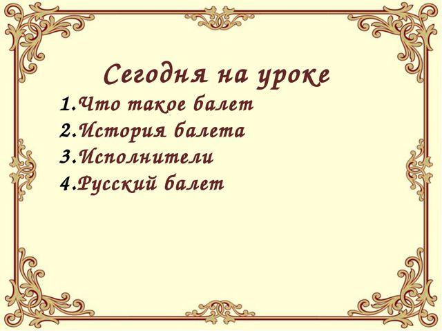 Сегодня на уроке Что такое балет История балета Исполнители Русский балет