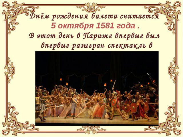 Днём рождения балета считается 5 октября 1581 года . В этот день в Париже вп...