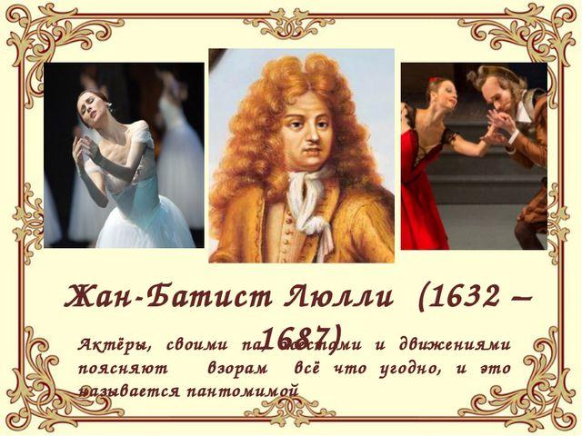 Жан-Батист Люлли (1632 – 1687) Актёры, своими па, жестами и движениями поясн...