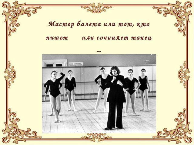 Мастер балета или тот, кто пишет или сочиняет танец – БАЛЕТМЕЙСТЕР (Хореограф)