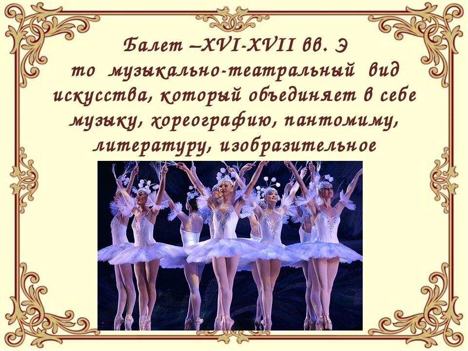 Балет –XVI-XVII вв. Э то музыкально-театральный вид искусства, который объед...