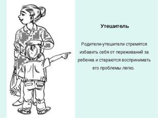 Утешитель Родители-утешители стремятся избавить себя от переживаний за ребенк