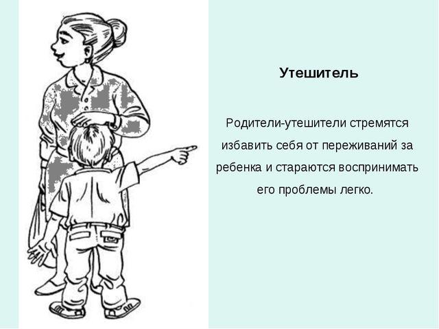 Утешитель Родители-утешители стремятся избавить себя от переживаний за ребенк...