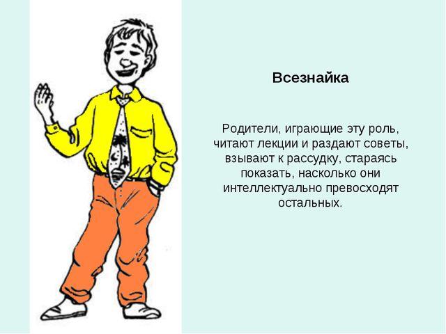 Всезнайка Родители, играющие эту роль, читают лекции и раздают советы, взываю...