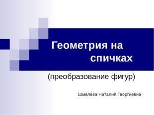 Геометрия на спичках (преобразование фигур) Шмелёва Наталия Георгиевна