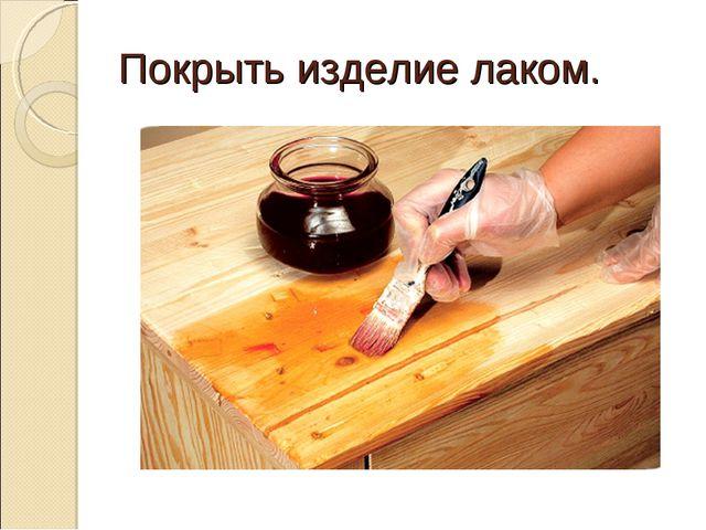 Покрыть изделие лаком.