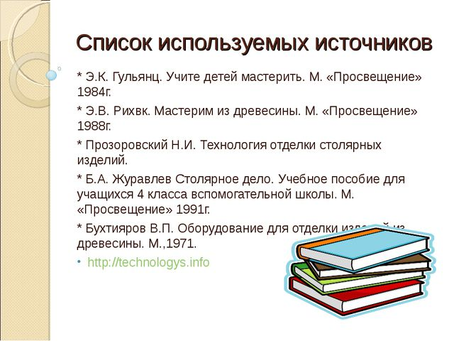 Список используемых источников * Э.К. Гульянц. Учите детей мастерить. М. «Про...