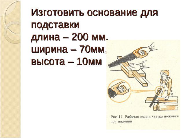 Изготовить основание для подставки длина – 200 мм, ширина – 70мм, высота – 10мм
