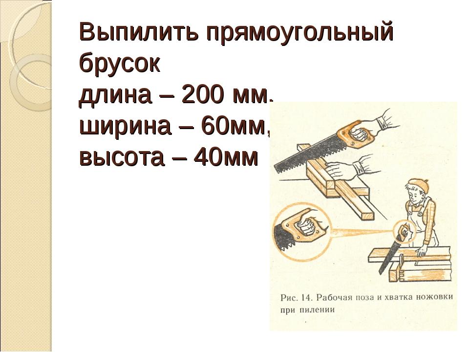 Выпилить прямоугольный брусок длина – 200 мм, ширина – 60мм, высота – 40мм
