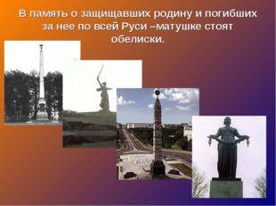 В память о защищавших родину и погибших за нее по всей Руси –матушке стоят об