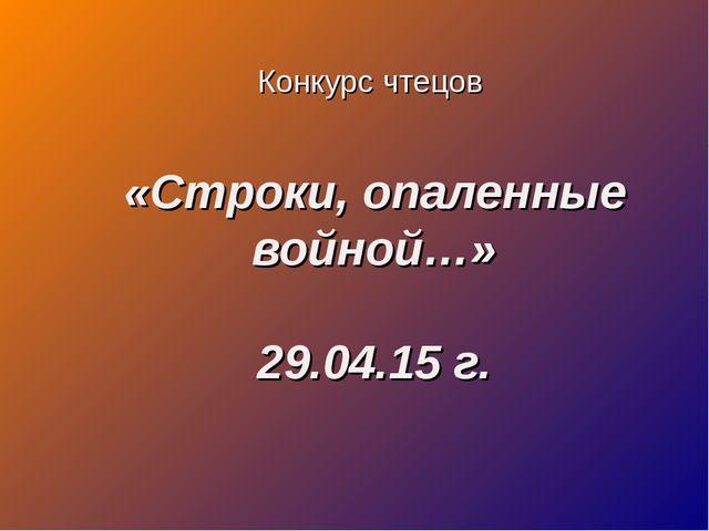 «Строки, опаленные войной…» 29.04.15 г. Конкурс чтецов