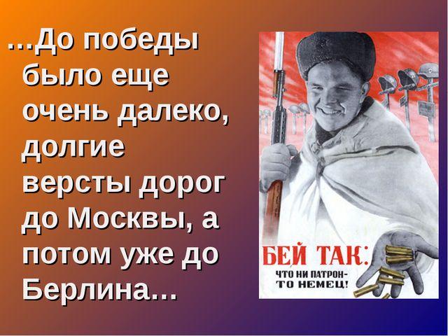 …До победы было еще очень далеко, долгие версты дорог до Москвы, а потом уже...