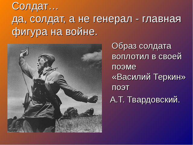 Солдат… да, солдат, а не генерал - главная фигура на войне. Образ солдата воп...