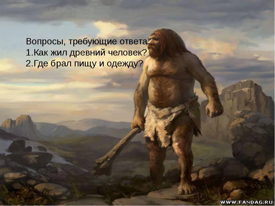 Вопросы, требующие ответа: 1.Как жил древний человек? 2.Где брал пищу и одеж...