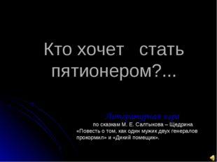Кто хочет стать пятионером?... Литературная игра по сказкам М. Е. Салтыкова –