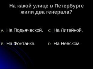 На какой улице в Петербурге жили два генерала? На Подьяческой. На Фонтанке. Н