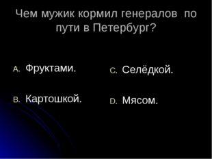 Чем мужик кормил генералов по пути в Петербург? Фруктами. Картошкой. Селёдкой