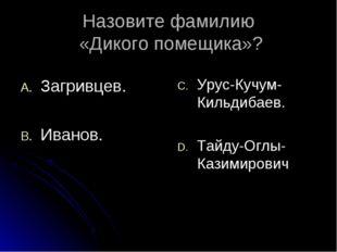 Назовите фамилию «Дикого помещика»? Загривцев. Иванов. Урус-Кучум-Кильдибаев.