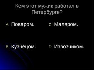 Кем этот мужик работал в Петербурге? Поваром. Кузнецом. Маляром. Извозчиком.