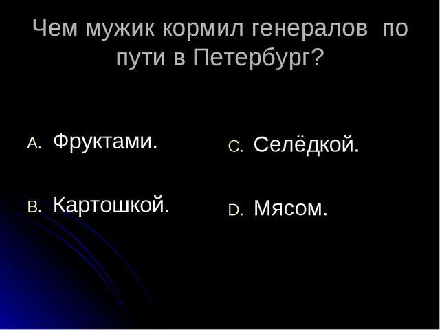 Чем мужик кормил генералов по пути в Петербург? Фруктами. Картошкой. Селёдкой...