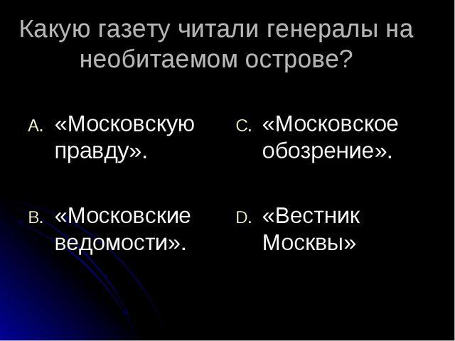 Какую газету читали генералы на необитаемом острове? «Московскую правду». «Мо...
