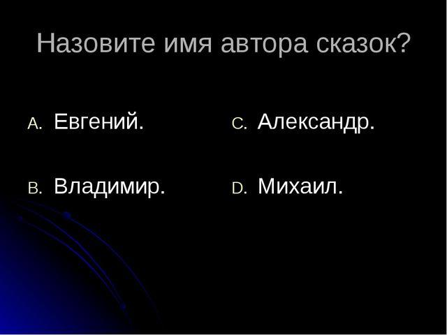 Назовите имя автора сказок? Евгений. Владимир. Александр. Михаил.