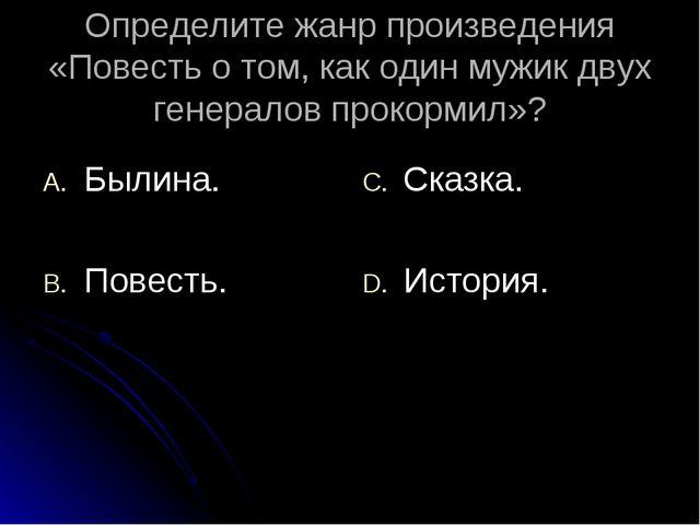 Определите жанр произведения «Повесть о том, как один мужик двух генералов пр...