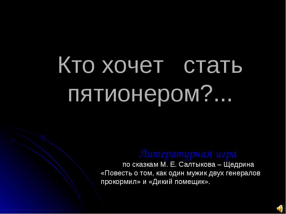 Кто хочет стать пятионером?... Литературная игра по сказкам М. Е. Салтыкова –...
