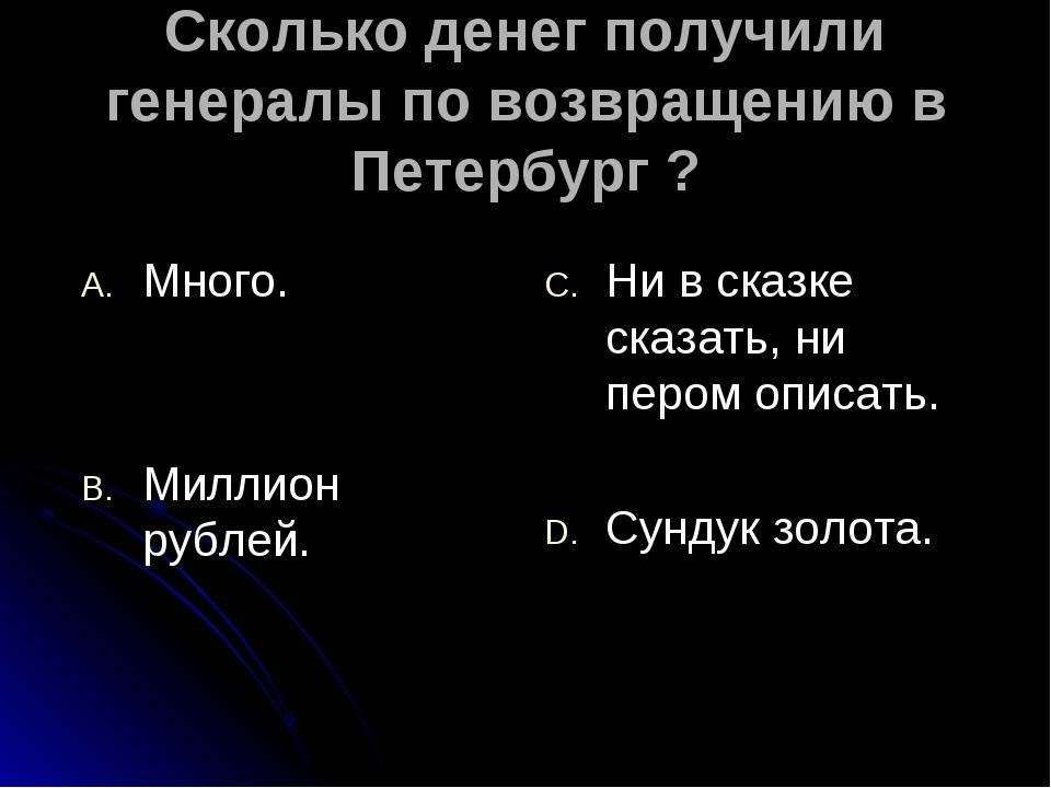 Сколько денег получили генералы по возвращению в Петербург ? Много. Миллион р...
