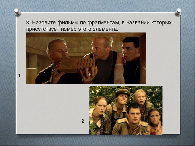 3. Назовите фильмы по фрагментам, в названии которых присутствует номер этого...