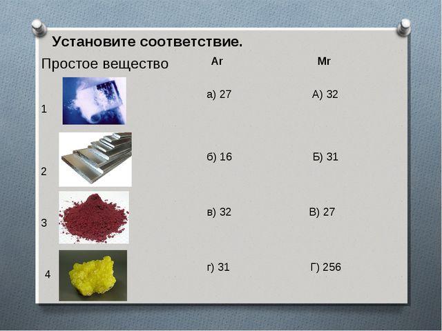 Установите соответствие. Простое вещество Ar Mr 1 2 3 4 а) 27 А) 32 б) 16 Б)...