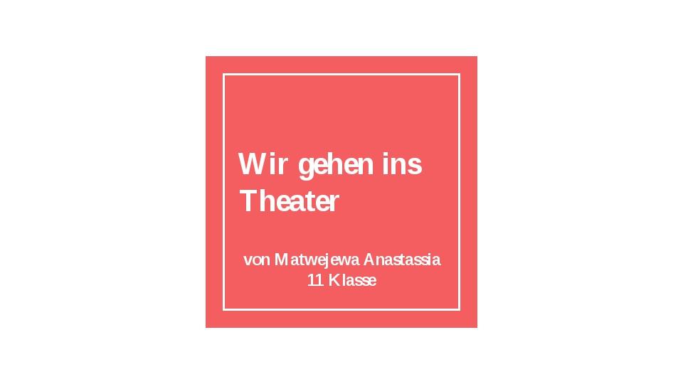 Wir gehen ins Theater von Matwejewa Anastassia 11 Klasse