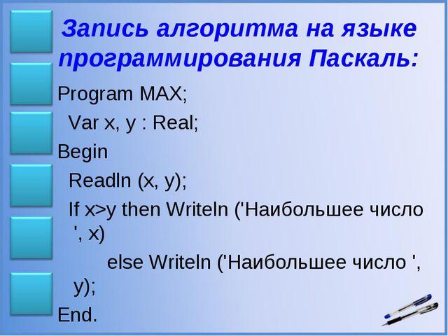 Запись алгоритма на языке программирования Паскаль: Program MAX; Var x, y : R...