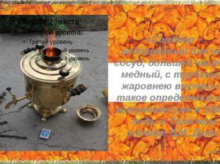 «Самовар – водогрейный для чая сосуд, большей частью медный, с трубкою и жаро