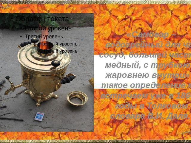 «Самовар – водогрейный для чая сосуд, большей частью медный, с трубкою и жаро...