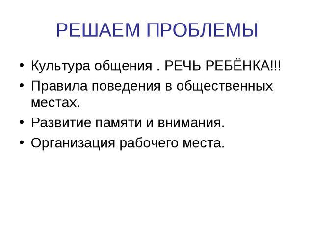 РЕШАЕМ ПРОБЛЕМЫ Культура общения . РЕЧЬ РЕБЁНКА!!! Правила поведения в общест...